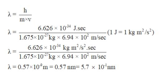 mxv 6.626 x 1034 J.sec -(1 J=1 kg m2/s2) 1.675x102 kg x 6.94 x 102 m/sec 6.626 x 1034 kg m2/s2.sec = 1.675x102kg x 6.94 x 102 m/sec = 0.57x10°m = 0.57 nm= 5.7 x 10°nm