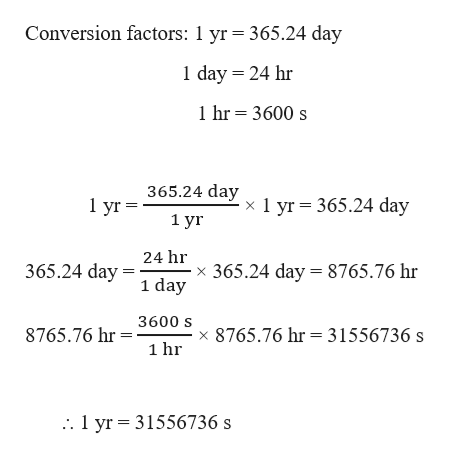 Conversion factors: 1 yr = 365.24 day 1 day 24 hr 1hr 3600 s 365.24 day 1 yr = 365.24 day 1 yг 1 yr 24 hr 365.24 day 365.24 day 8765.76 hr 1 day 8765.76 hr 3600 s8765.76 hr = 31556736 s 1 hr :. 1 yr 31556736 s