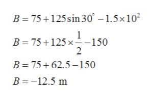 B 75 125sin 30 - 1.5x102 B 75 125x-150 2 B 75 62.5-150 B=-12.5 m