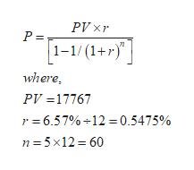 PV xr P = 1-1/(1+r) where PV=17767 r 6.57% +12 = 0.5475% n 5x12 60