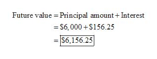 Future value Principal amount + Interest = S6,000+$156.25 S6,156.25