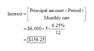 Principal amount x Periodx Interest Monthly rate 6.25% =S6,000x5x 12 $156.25