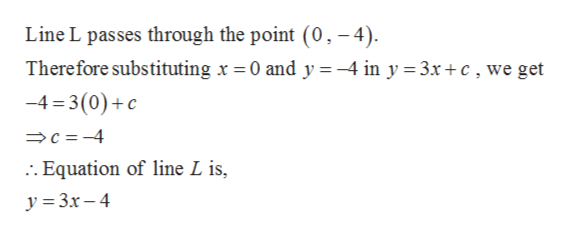 Line L passes through the point (0, -4) Therefore substituting x = 0 and y =-4 in y 3x+c, we get -4 3(0)c c-4 :. Equation of line L is, y 3x-4