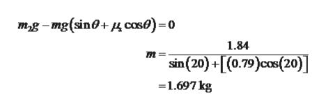 m2g-mg(sin+ caso)-0 1.84 mm= +[(0.79)cos(20) sin(20)+ 1.697 kg