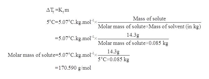 AT =K2m Mass of solute 5°C=5.07°C.kg.molax. Molar mass of solute Mass of solvent (in kg) 14.3g =5.07°C.kg.mol Molar mass of solute 0.085 kg 14.3g 5°CX0.085 kg Molar mass of solute=5.07°C.kg.mol1x- -170.590 g/mol