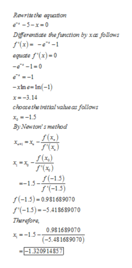 Rewrite the aquation -5-x-0 Differanticate the fiunction by xaz follows f'(x)= --1 equate f'(x)=0 --1-0 xine-In(-1) x-3.14 choose the irnitial value as follows x15 By Newton's method f(x.) f (x,) f'(%) 1.5--15) f(-1.5) f(-1.5)-0.981689070 f(-1.5)--5.418689070 Therefore 0.981689070 x--15- (-5.481689070) --1.320914857