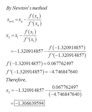 By Newton's method f(x,) 2 f'(x) f(-1.320914857) f'(-1.320914857) =-1.320914857 f(-1.320914857) = 0.067762497 f'(-1.320914857) = -4.746847640 Therefore, 0.067762497 x -1.320914857 - (-4.746847640) -1.306639594