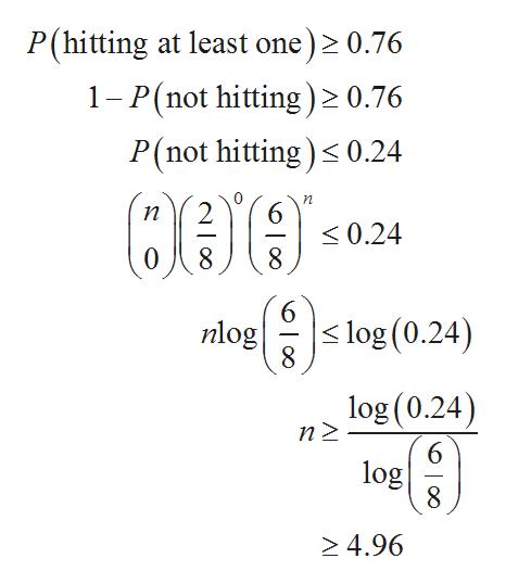 P(hitting at least one) 0.76 1-P(not hitting) 0.76 P(not hitting) 0.24 > n 6 <0.24 п 6 nlog  s log (0.24) log (0.24) n 2 6 log 8 4.96