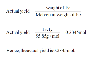 weight of Fe Actual yield Molecular weight of Fe 13.1g 55.85g/mol Actual yield = =0.2345mol Hence, the actual yield is 0.2345mol.