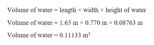 Volume of water = length x width x height of water Volume of water = 1.65 m x 0.770 m x 0.08763 m Volume of water = 0.11133 m3