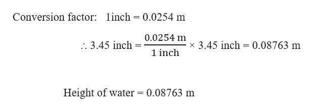 Conversion factor: linch = 0.0254 m 0.0254 m x 3.45 inch 0.08763 m . 3.45 inch 1 inch Height of water = 0.08763 m