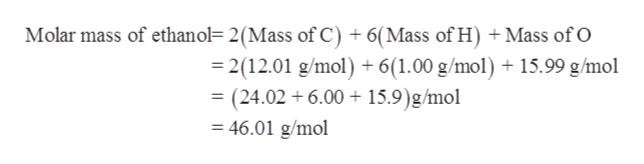 Molar mass of ethanol= 2(Mass of C) + 6(Mass of H) +Mass of O 2(12.01 g/mol) + 6(1.00 g/mol) 15.99 g/mol = (24.02 6.00 15.9)g/mol 46.01 g/mol