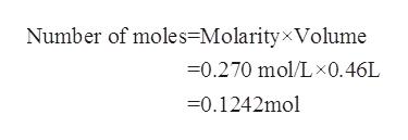 Number of moles=MolarityxVolume -0.270 mol/Lx0.46L =0.1242mol