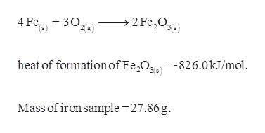 2 Fe Os 4 Fe 30. =-826.0kJ/mol heat of formation of Fe Og Mass of iron sample =27.86 g bl