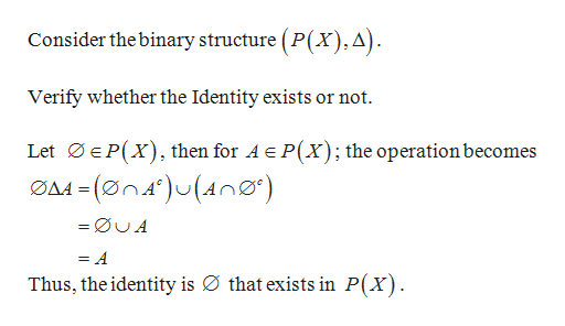 Consider the binary structure (P(x),A). Verify whether the Identity exists or not Let EP(X) then for A e P(X); the operationbecomes A -(øn4)(n) = =ØUA = A Thus, the identity is Ø that exists in P(X)