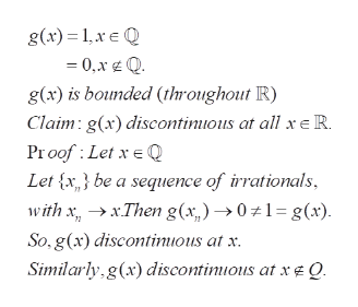 g(x) 1xQ 0,x Q g(x) is bounded (throughout R) Claim g(x) discontinious at all x R. Proof Let x Q Let x} be a sequence of irrationals with xxThen g(x,)01= g(x) So,g(x) discontinious at x Simiarly g(x)discontimious at xeQ.