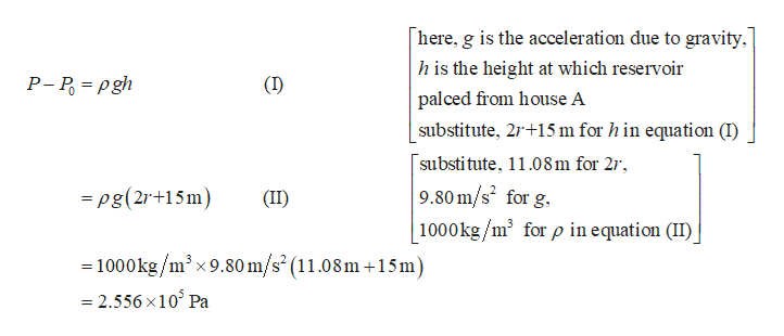 here, g is the acceleration due to gravity, h is the height at which reservoir P- P gh palced from house A substitute, 2r 15m for h in equation (I) substitute, 11.08m for 2r, 9.80 m/s for g. 1000kg/m3 for p in equation (II) =pg(2r+15m) (II) = 1000kg/m3x 9.80 m/s2(11.08m+15m) 2.556 x10 Pa