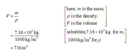 "here p is the density V is the volume m is the mass V ="" substitute,7.16x 105 kg for m 7.16x10 kg 1000kg/m3 1000kg/m' for p 3 =716m3"