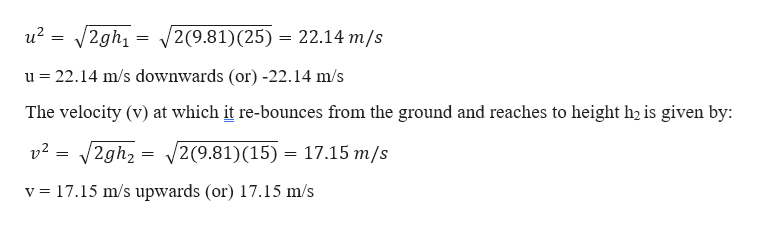 u2 = 2gh1 2(9.81) (25) = 22.14 m/s = u 22.14 m/s downwards (or) -22.14 m/s The velocity (v) at which it re-bounces from the ground and reaches to height h2 is given by: /2gh2 = 2(9.81) (15) 17.15 m/s v2 17.15 m/s upwards (or) 17.15 m/s v