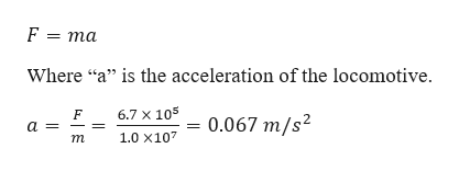 """F = ma Where """"a"""" is the acceleration of the locomotive 6.7 X 105 0.067 m/s2 a _ 1.0 x107 т"""