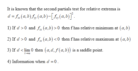It is known that the second partials test for relative extrema is d f(a,b)f(a,b)-[£s(0,b)] 1) If d >0 and f (a,b) >0 then f has relative minimum at (a,b 2) If d 0 and f(a,b) <0 then f has relative maximum at (a,b) 3) If d < lim 0 then (a,d,f(a,b)) is a saddle point. 4) Information when d 0