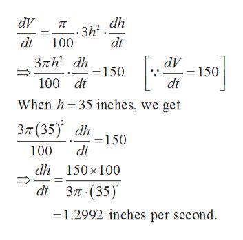 dV dh -.3h2 dt dt 100 Злh dh 150 dV =150 dt 100 dt When h 35 inches, we get Зл (35) dh = 150 dt 100 dh 150x100 di 3л-(35)* 1.2992 inches per second.