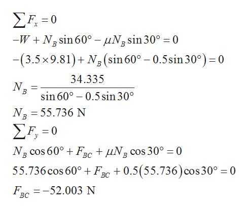 ΣΗ-0 -WN3 sin 60° - uNsin30° = 0 В -(3.5x 9.81)N2(sin60° - 0.5sin 30°) = 0 34.335 В sin 60° 0.5 sin 30° NB 55.736 N В Σ-0 F. = NR cos 60° Fr + uN3 cos 30° 0 55.736 cos 60° Fc 0.5(55.736) cos30° 0 BC F 52.003 N BC