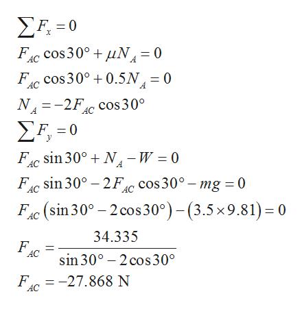 ΣΕ-0 FI cos 300uN= 0 F cos 30°0.5N, = 0 AC N 2F Cos30° A Σ-0 F sin 300 N -W 0 F sin 30° 2Fc cos30° mg 0 FC (sin 30° 2 cos 30°)-(3.5x9.81) 0 34.335 F AC sin 30° 2 cos 30° F = -27.868 N AC