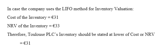 In case the company uses the LIFO method for Inventory Valuation: Cost of the Inventory 31 NRV of the Inventory 33 Therefore, Toulouse PLC's Inventory should be stated at lower of Cost or NRV =€31