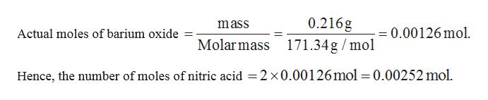 0.216g Molarmass 171.34g/mol mass 0.00126 mol Actual moles of barium oxide Hence, the number of moles of nitric acid = 2 x0.00126mol=0.00252 mol