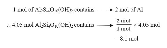 1 mol of Al2Si4O10(OH)2 contains 2 mol of Al 2 mol :. 4.05 mol Al2Si4O10(OH)2 contains x 4.05 mol 1 mol = 8.1 mol