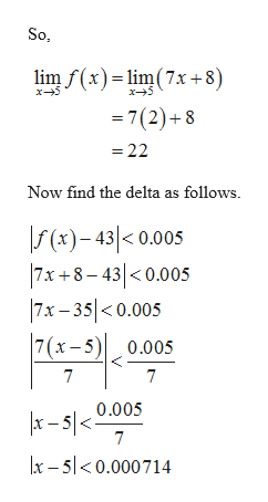 So lim f(x)lim(7x +8) x5 x5 =7(2)+8 22 Now find the delta as follows. (x)-43< 0.005 7x +8-430.005 7x- 35<0.005 7 (x-5)0.005 7 7 |x-5/<0.005 7 x-50.000714