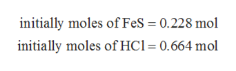 iniially moles of FeS = 0.228 mol initially moles of HCl 0.664 mol