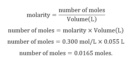 number of moles molarity Volume(L) molarity x Volume (L) number of moles number of moles = 0.300 mol/L x 0.055 L number of moles = 0.0165 moles.