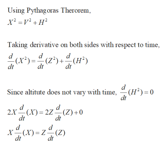 Using Pythag oras Therorem Taking derivative on both sides with respect to time, d d (x2)(Z2)+(H2 dt dt ) dt Since altitute does not vary with time, (H2) 0 dt 2X(X dt 2Z-- (Z) 0 dt (X)= z(z) X dt Z dt