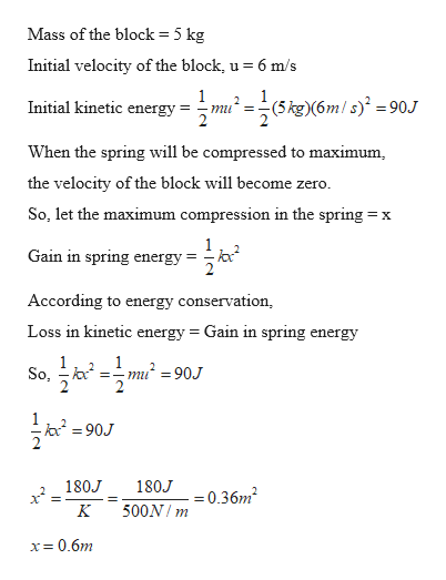 Mass of the block = 5 kg Initial velocity of the block, u = 6 m/s 1 Initial kinetic energy :(m/s =90.J (5 kg)(6m miu When the spring will be compressed to maximum the velocity of the block will become zero So, let the maximum compression in the spring: X Gain in spring energy According to energy conservation, Loss in kinetic energy = Gain in spring energy 1 So, 1 mu=90J 2 2 90J 180J 180J 0.36m2 500N m x= 0.6m