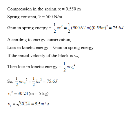 Compression in the spring, x 0.550 m Spring constant, k= 500 N/m (500m)(0.55m = 75.6J Gain in spring energy According to energy conservation Loss in kinetic energy Gain in spring energy If the initial velocity of the block is vo, 1 mv Then loss in kinetic energy So 30.24 (m 5 kg) v=30.24 =5.5mls