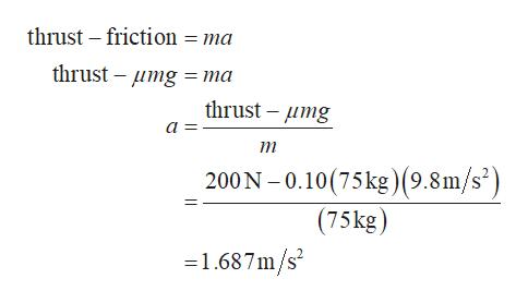 thrust friction = ma thrust -mg ma thrust mg а 3 т 200 N -0.10(75kg)(9.8m/s') (75kg) 1.687m/s