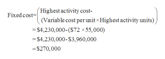 Fixed costHighest activity cost- t=| (Variable cost per unit Highest activity units) $4,230,000-($72 x55,000) $4,230,000-$3,960,000 -$270,000