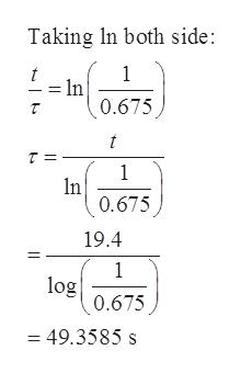 Taking In both side: 1 t = In 0.675 t 1 n 0.675 19.4 1 log 0.675 = 49.3585 s
