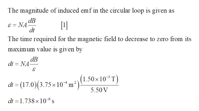 The magnitude of induced emf in the circular loop is given as ав ɛ = NA- dt The time required for the magnetic field to decrease to zero from its maximum value is given by ав dt = NA- (1.50×10³T) dt = (17.0)(3.75×10*m²). 5.50V dt = 1.738×10°s