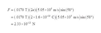 F = (.0170 T)(2e) (5.05x 10 m/s) sin (58°) (0170 T)(2x16x101 C)(5.05x10° m/s)sin (58°) =2.33 x 1013 N