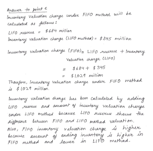 Ansuer to pcint Inuentoxy Valuahion charge under FIFO methad uill be caluslatid as fellouu $684 million LIFO eve Imuentery valuaion change (LIFO method) = $345 million Inuuntory Valuaion change (FIFO). LIFO reseriu + Inuenrory Valuaton charge (LIFO) $684+$345 $1,029 million Theufere, Inuuntery Valuation charge under FlFO methed i L029 million Inuentory valuarion charge has been calculatid by aolding LIFO es and amount of nuentory valuation charge because LIFO ruere shous the under LIFO methed difference behucen FIFO and LIFO mehodl valuati on. Alo, FIFO inntory valuahion charge i highere higher in because amount of ending inuamtory LIFO lower in metrod FIFO methad and