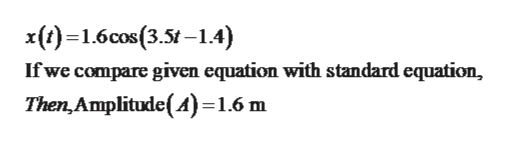 x()1.6cos(3.5t-1.4) If we compare given equation with standard equation, Then,Amplitude(A)=1.6 m