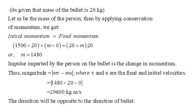(its given that mass ofthe bullet is 20 kg) Let m be the mass of the person, then by applying conservation of momentum, we get Initial momentum = Final momentum (1500 x 20)+(mx o) =(20+ m)20 m =1480 or Impulse imparted by the person on the bullet is the change in momentum Thus, magnitude nv -mu,where v and u are the final and initial velocities =480 x 20-0 29600 kg m/s The directi on will be opposite to the direction of bullet