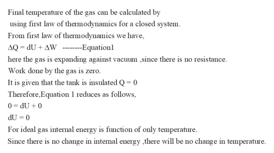 Final temperature of the gas can be calculated by using first law of thermodynamics for a closed system. From first law of thermodynamics we have AQ dU+ AW --Equationl here the gas is expanding against vacuum ,since there is no resistance. Work done by the gas is zero. It is given that the tank is insulated Q 0 Therefore,Equation 1 reduces as follows, 0 dU 0 dU 0 11 For ideal gas intemal energy is function of only temperature change in temperature Since there is no change in intemal energy ,there will be no