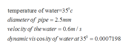 temperature of water=35°c diameter of pipe = 2.5mm velocity of the water = 0.6m / s dynamic vis cos ity of water at 35° = 0.0007198