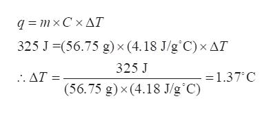 x Δ . q=mx C 325 J-(56.75 g) x (4. 18 J/g'C) xΔΤ 325 J =1.37 C .. ΔΤ- (56.75 g) x (4.18 J/g C)