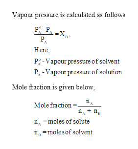 Vapour pressure is calculated as follows P -P A=X. PA Here B P-Vapour pressure of solvent PA-Vapour pressure of solution Mole fraction is given below Mole fraction= n n nmoles of solute nmolesof solvent