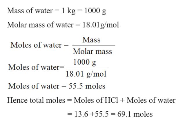 Mass of water 1 kg = 1000 g Molar mass of water 18.01g/mol Mass Moles of water Molar mass 1000 g Moles of water. 18.01 g/mol Moles of water = 55.5 moles Hence total moles Moles of HCl +Moles of water 13.6 +55.5 69.1 moles